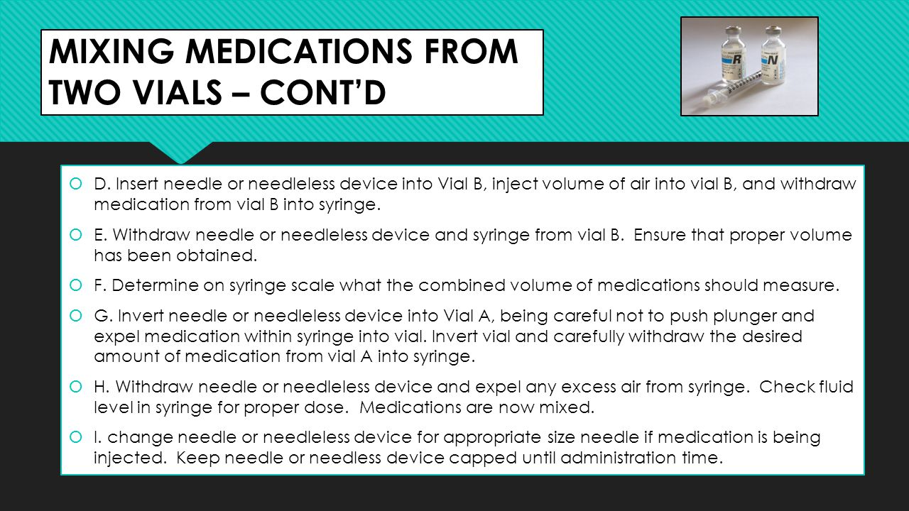 MIXING MEDICATIONS FROM TWO VIALS – CONT'D  D. Insert needle or needleless device into Vial B, inject volume of air into vial B, and withdraw medicat