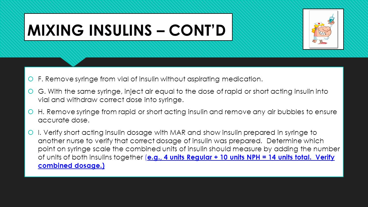 MIXING INSULINS – CONT'D  F. Remove syringe from vial of insulin without aspirating medication.  G. With the same syringe, inject air equal to the d