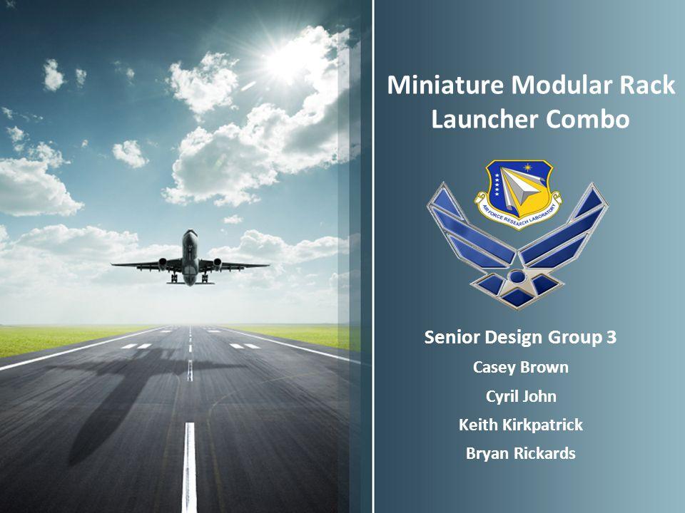 Miniature Modular Rack Launcher Combo Senior Design Group 3 Casey Brown Cyril John Keith Kirkpatrick Bryan Rickards