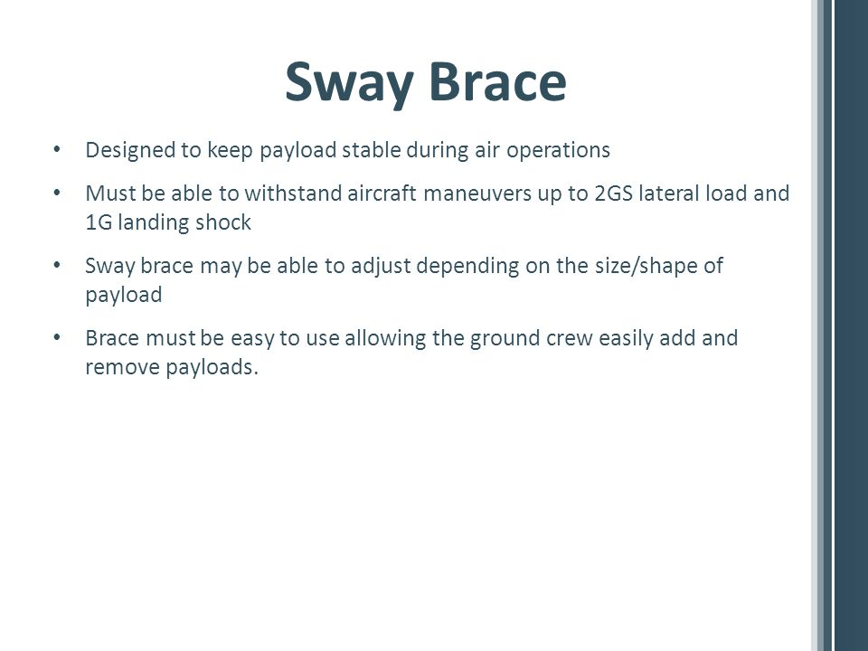 Sway Brace Designed to keep payload stable during air operations Must be able to withstand aircraft maneuvers up to 2GS lateral load and 1G landing shock Sway brace may be able to adjust depending on the size/shape of payload Brace must be easy to use allowing the ground crew easily add and remove payloads.