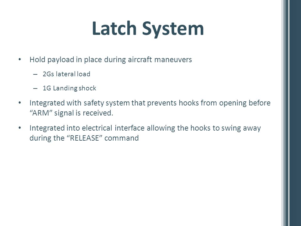 Latch System Hold payload in place during aircraft maneuvers – 2Gs lateral load – 1G Landing shock Integrated with safety system that prevents hooks from opening before ARM signal is received.