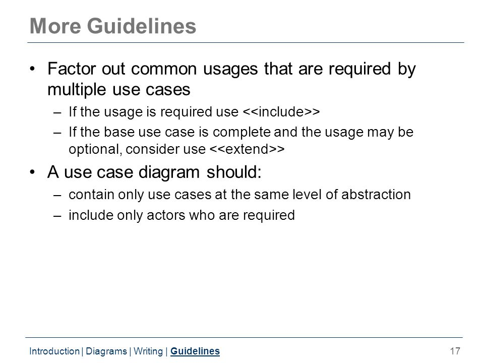 17 More Guidelines Factor out common usages that are required by multiple use cases –If the usage is required use > –If the base use case is complete and the usage may be optional, consider use > A use case diagram should: –contain only use cases at the same level of abstraction –include only actors who are required Introduction | Diagrams | Writing | Guidelines