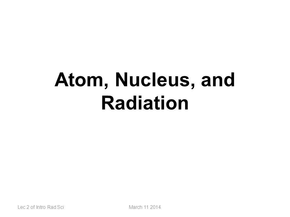 Atom, Nucleus, and Radiation Lec 2 of Intro Rad SciMarch 11 2014