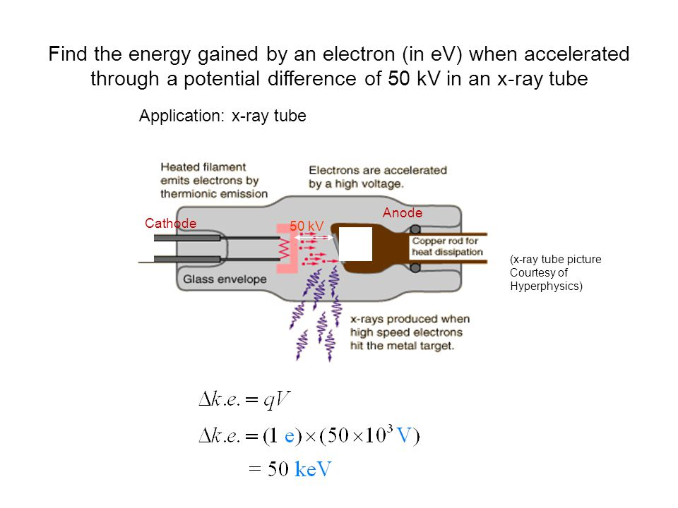 Find the energy gained by an electron (in eV) when accelerated through a potential difference of 50 kV in an x-ray tube -+ Application: x-ray tube 50 kV (x-ray tube picture Courtesy of Hyperphysics) Cathode Anode