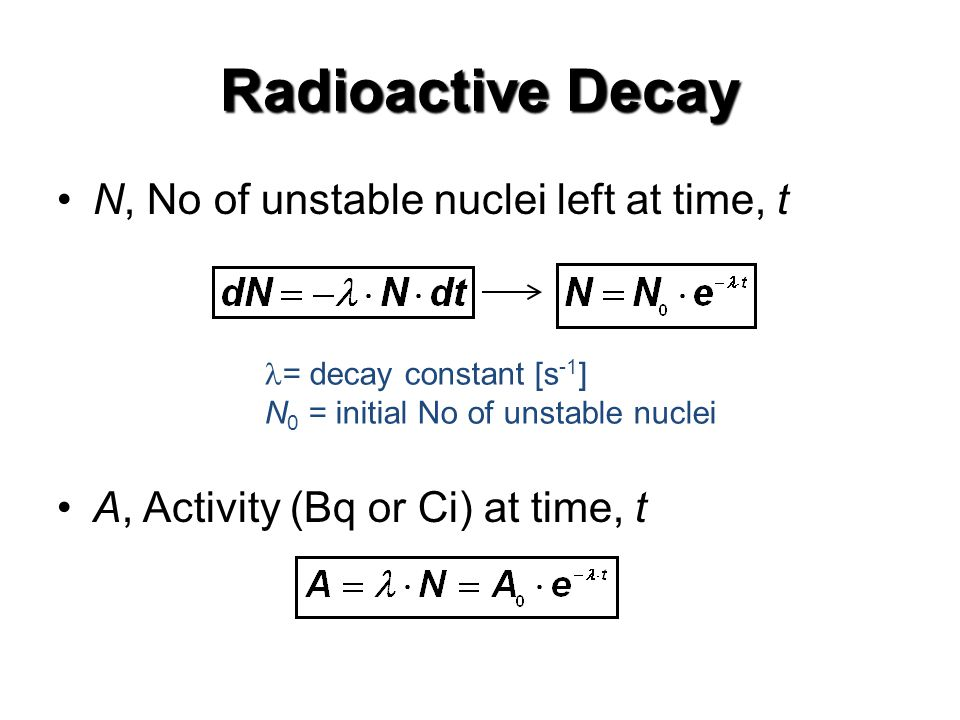 Radioactive Decay N, No of unstable nuclei left at time, t A, Activity (Bq or Ci) at time, t = decay constant [s -1 ] N 0 = initial No of unstable nuclei
