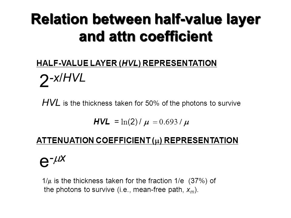 Relation between half-value layer and attn coefficient 2 -x/HVL e-xe-x HALF-VALUE LAYER (HVL) REPRESENTATION ATTENUATION COEFFICIENT (  ) REPRESENTATION HVL  is the thickness taken for 50% of the photons to survive 1/  is the thickness taken for the fraction 1/e (37%) of the photons to survive (i.e., mean-free path, x m ).