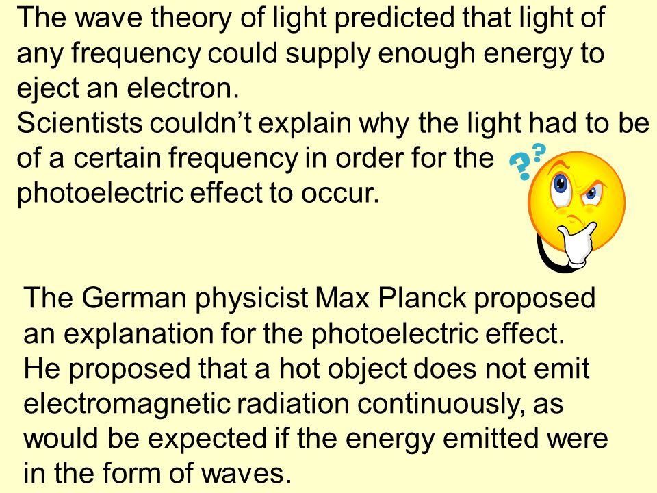 The wave theory of light predicted that light of any frequency could supply enough energy to eject an electron. Scientists couldn't explain why the li