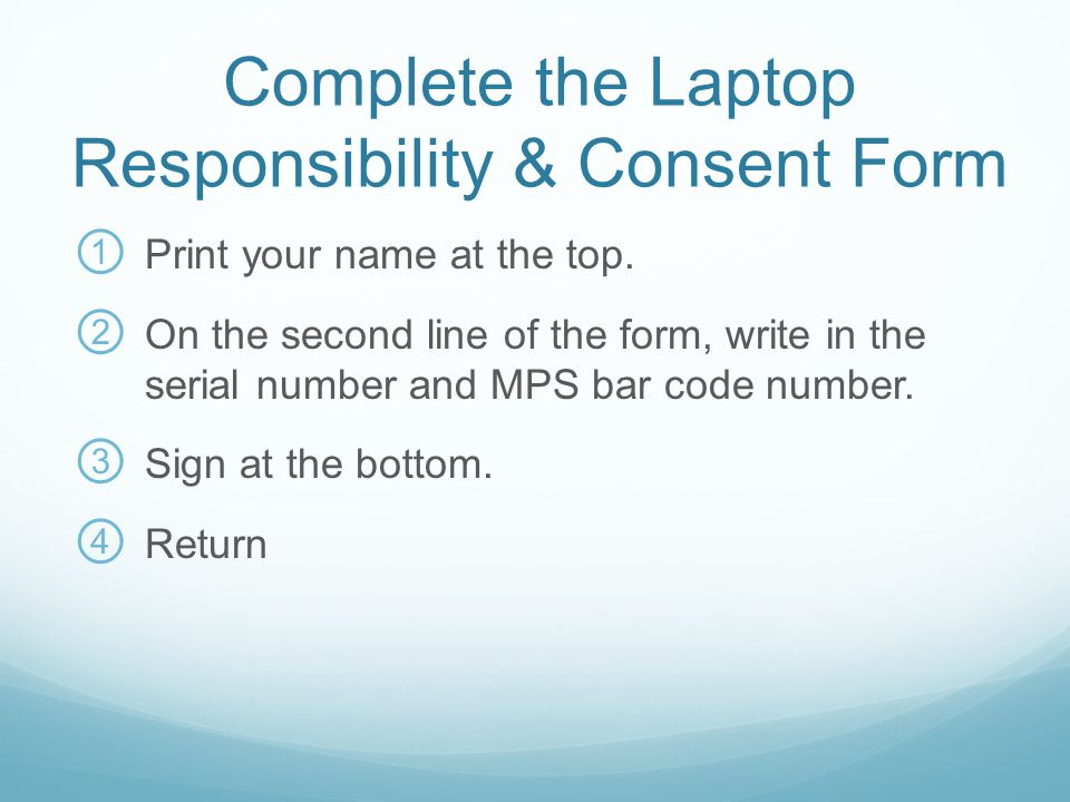 Complete the Laptop Responsibility & Consent Form ① Print your name at the top. ② On the second line of the form, write in the serial number and MPS b