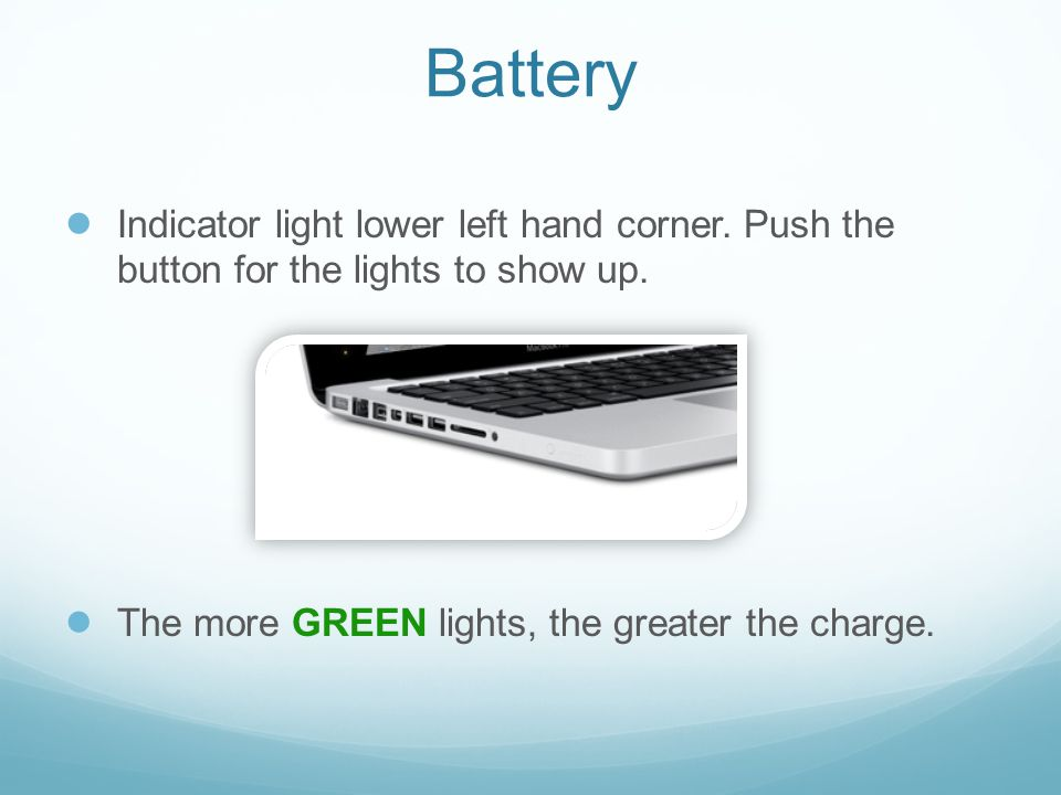Battery ● Indicator light lower left hand corner. Push the button for the lights to show up. ● The more GREEN lights, the greater the charge.