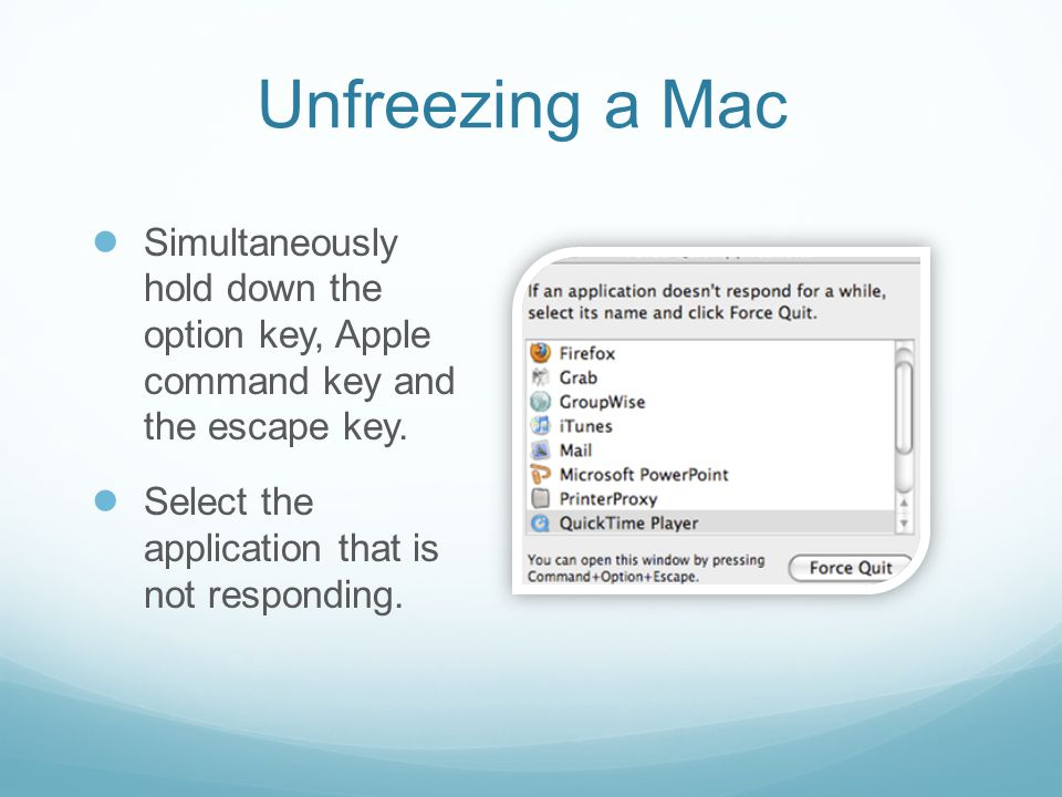Unfreezing a Mac ● Simultaneously hold down the option key, Apple command key and the escape key. ● Select the application that is not responding.