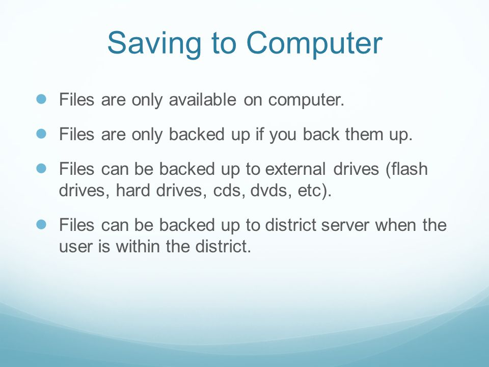 Saving to Computer ● Files are only available on computer. ● Files are only backed up if you back them up. ● Files can be backed up to external drives