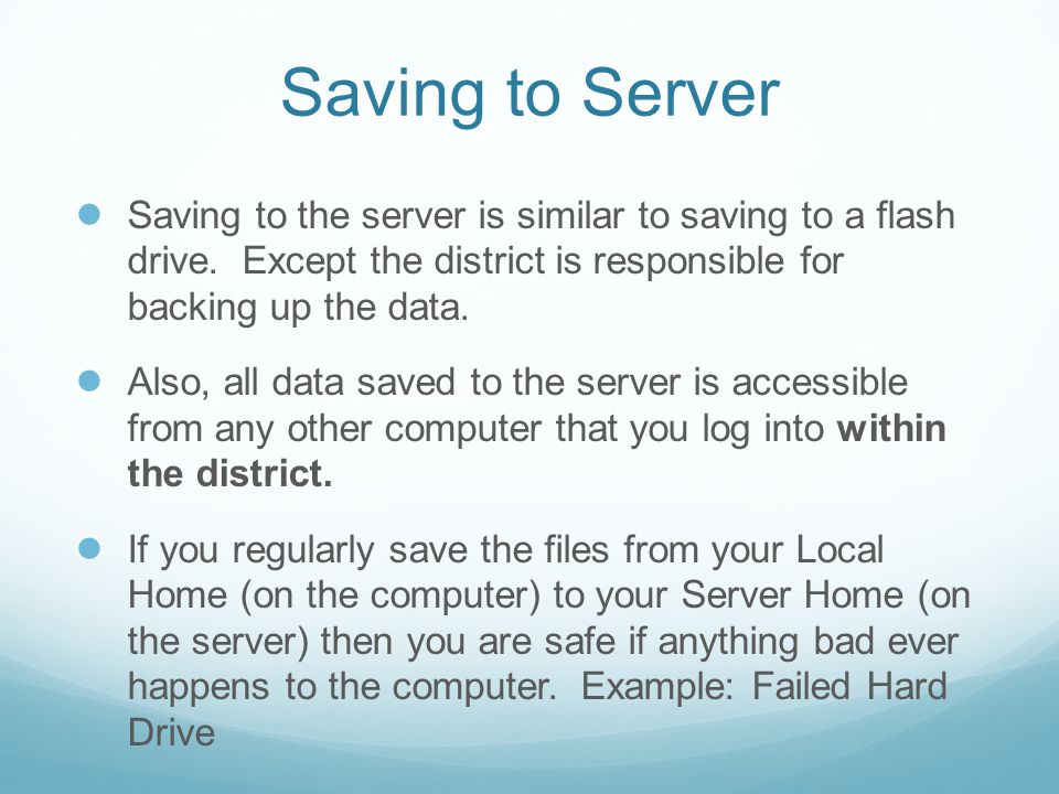 Saving to Server ● Saving to the server is similar to saving to a flash drive. Except the district is responsible for backing up the data. ● Also, all