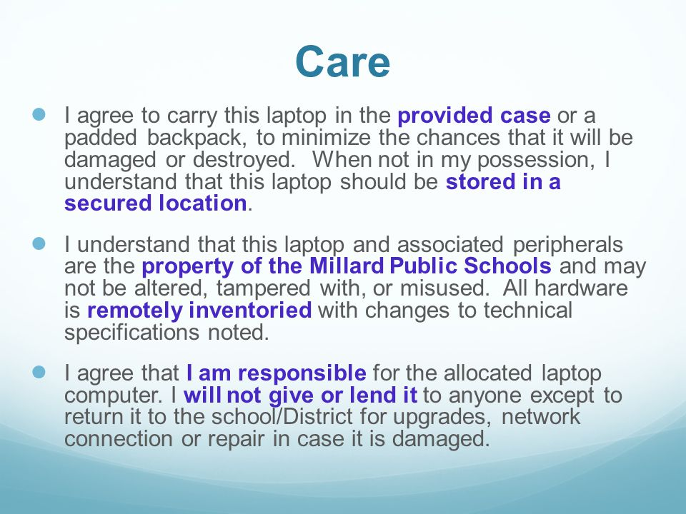 Care ● I agree to carry this laptop in the provided case or a padded backpack, to minimize the chances that it will be damaged or destroyed. When not