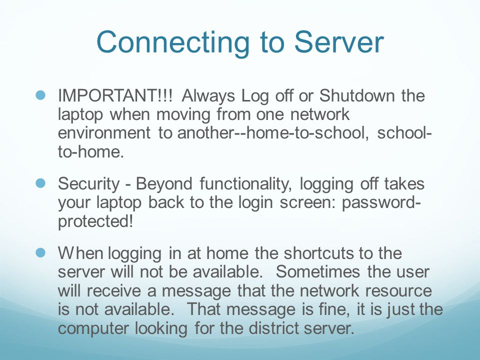 Connecting to Server ● IMPORTANT!!! Always Log off or Shutdown the laptop when moving from one network environment to another--home-to-school, school-