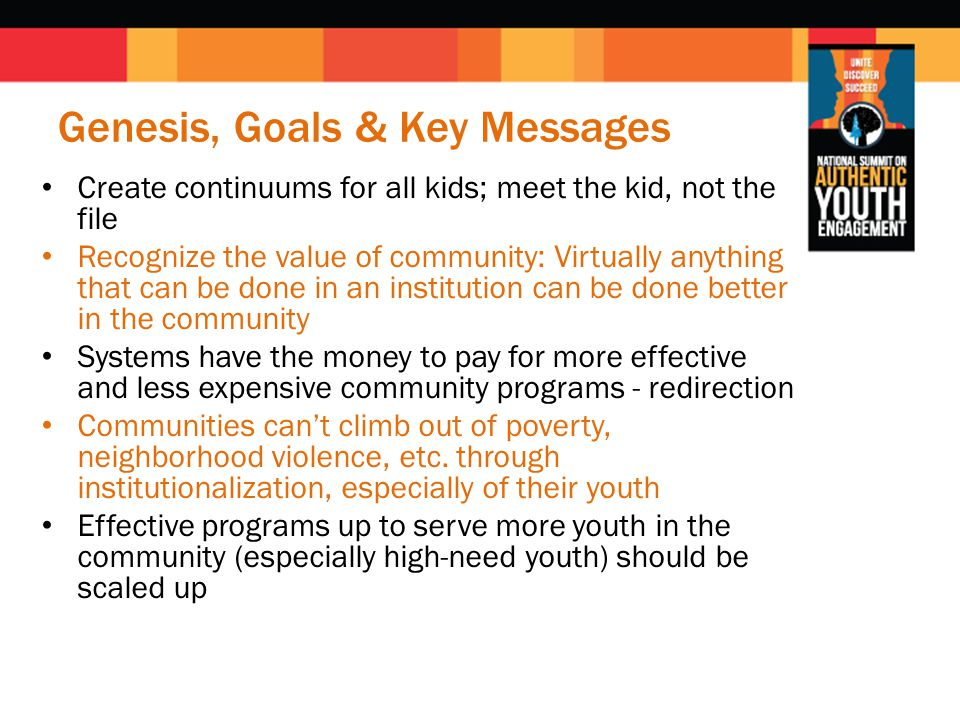 Genesis, Goals & Key Messages Create continuums for all kids; meet the kid, not the file Recognize the value of community: Virtually anything that can be done in an institution can be done better in the community Systems have the money to pay for more effective and less expensive community programs - redirection Communities can't climb out of poverty, neighborhood violence, etc.