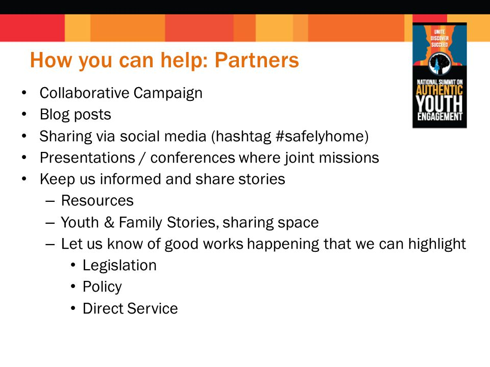 How you can help: Partners Collaborative Campaign Blog posts Sharing via social media (hashtag #safelyhome) Presentations / conferences where joint missions Keep us informed and share stories – Resources – Youth & Family Stories, sharing space – Let us know of good works happening that we can highlight Legislation Policy Direct Service