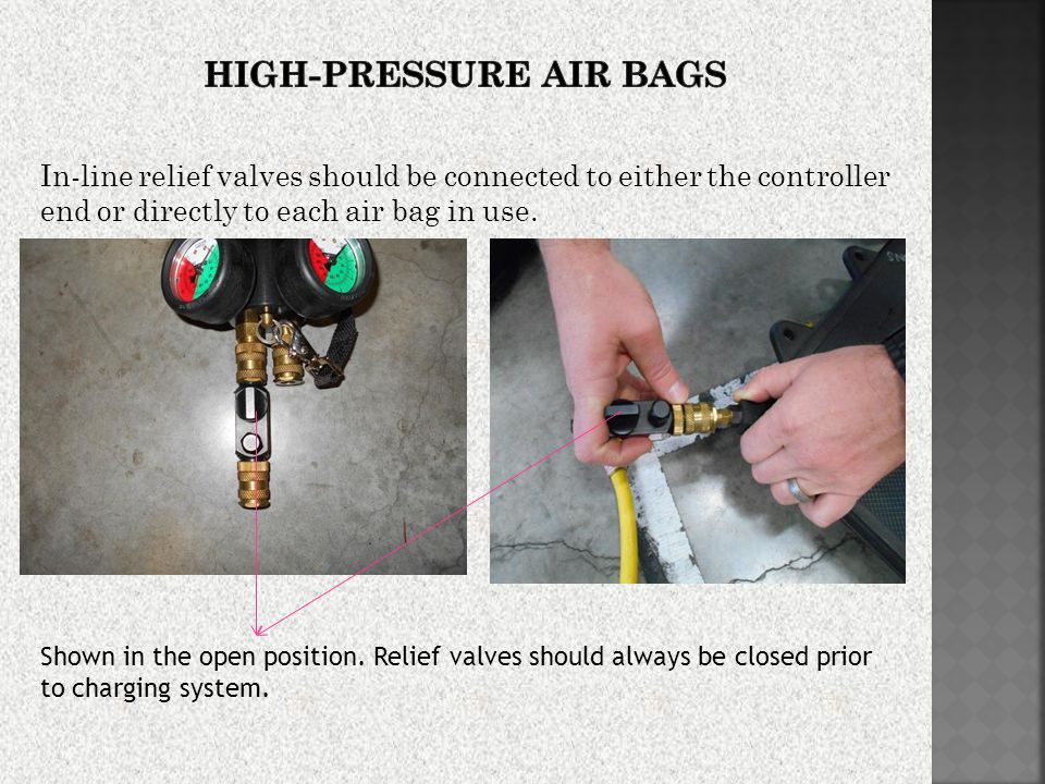 In-line relief valves should be connected to either the controller end or directly to each air bag in use.