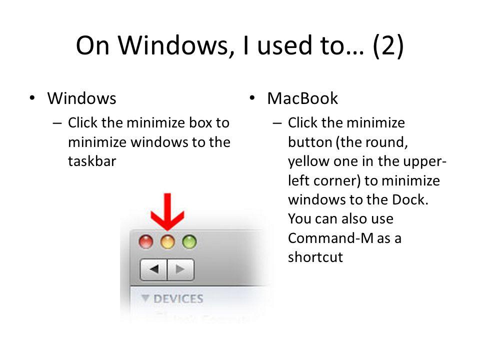On Windows, I used to… (2) Windows – Click the minimize box to minimize windows to the taskbar MacBook – Click the minimize button (the round, yellow
