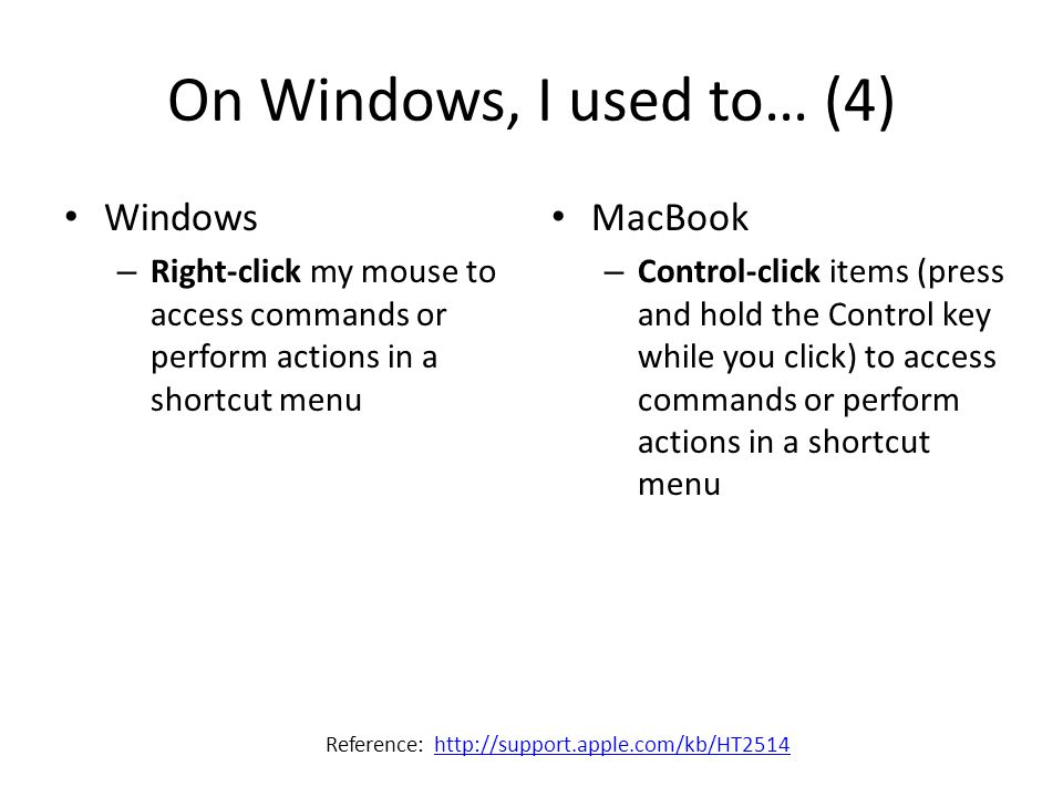 On Windows, I used to… (4) Windows – Right-click my mouse to access commands or perform actions in a shortcut menu MacBook – Control-click items (press and hold the Control key while you click) to access commands or perform actions in a shortcut menu Reference: http://support.apple.com/kb/HT2514http://support.apple.com/kb/HT2514