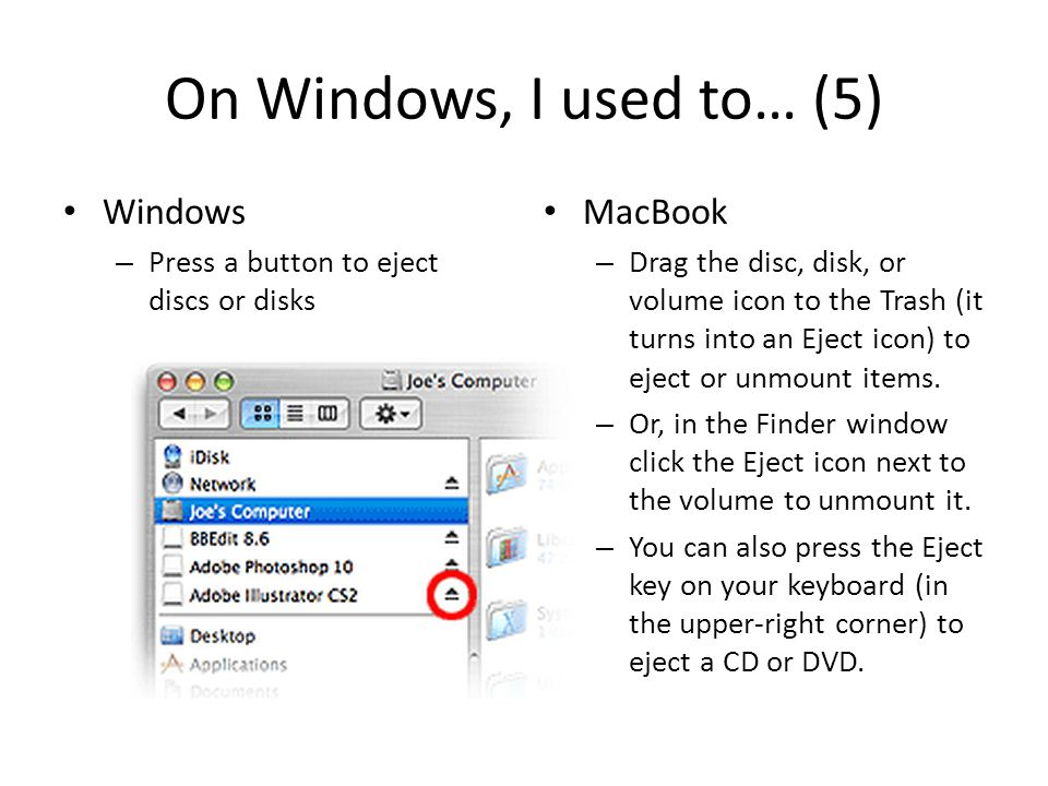 On Windows, I used to… (5) Windows – Press a button to eject discs or disks MacBook – Drag the disc, disk, or volume icon to the Trash (it turns into an Eject icon) to eject or unmount items.