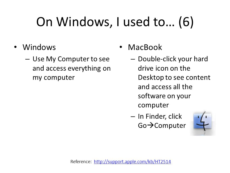 On Windows, I used to… (6) Windows – Use My Computer to see and access everything on my computer MacBook – Double-click your hard drive icon on the De