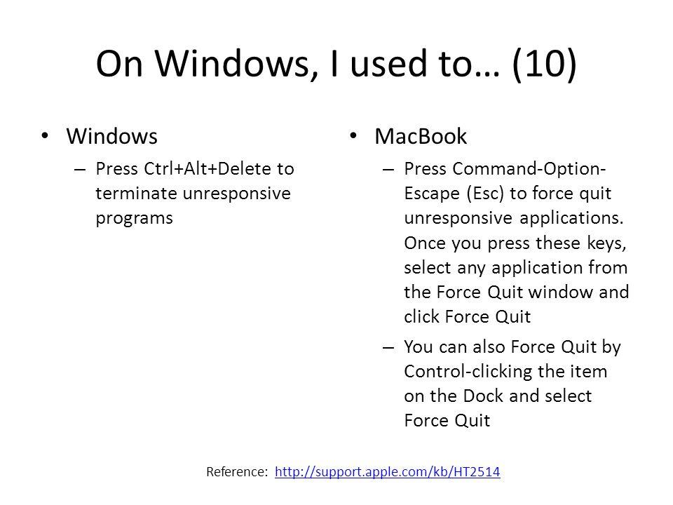On Windows, I used to… (10) Windows – Press Ctrl+Alt+Delete to terminate unresponsive programs MacBook – Press Command-Option- Escape (Esc) to force q