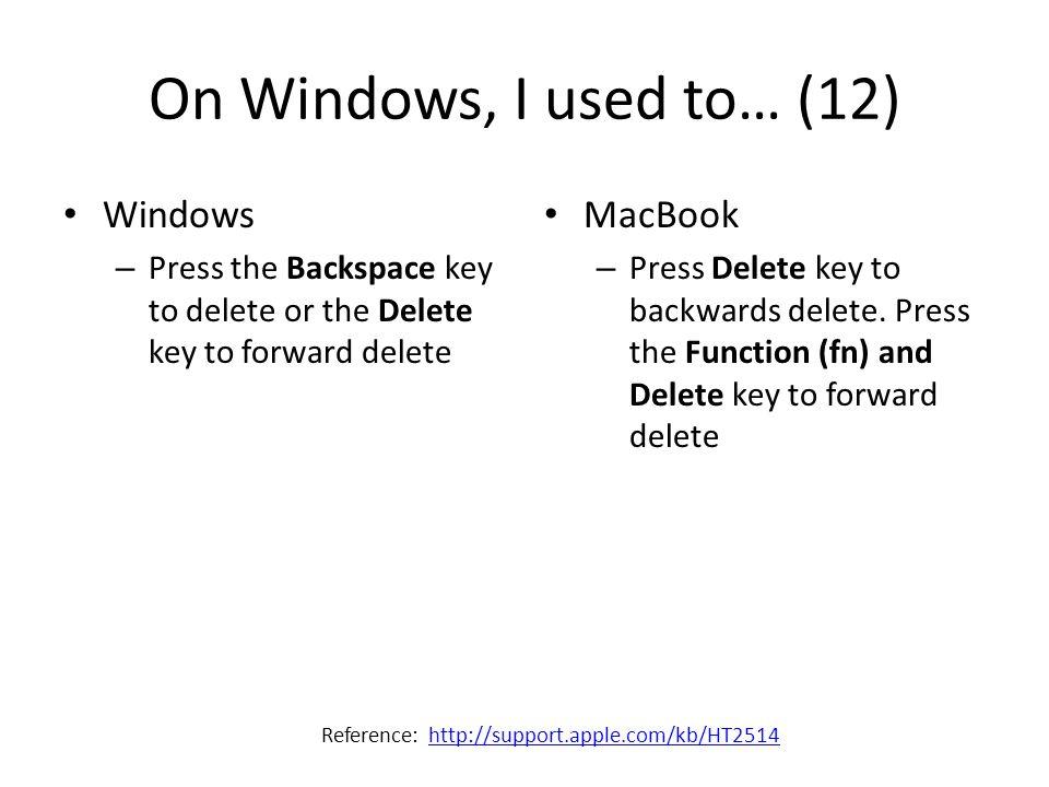 On Windows, I used to… (12) Windows – Press the Backspace key to delete or the Delete key to forward delete MacBook – Press Delete key to backwards de