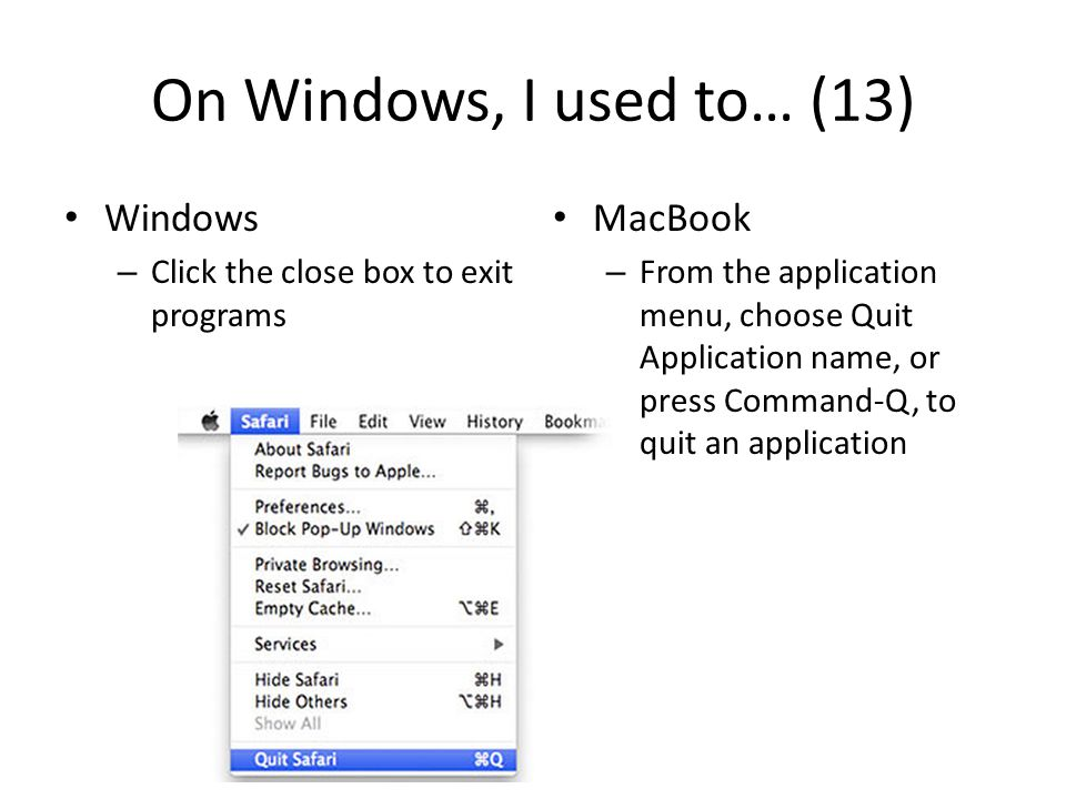 On Windows, I used to… (13) Windows – Click the close box to exit programs MacBook – From the application menu, choose Quit Application name, or press Command-Q, to quit an application