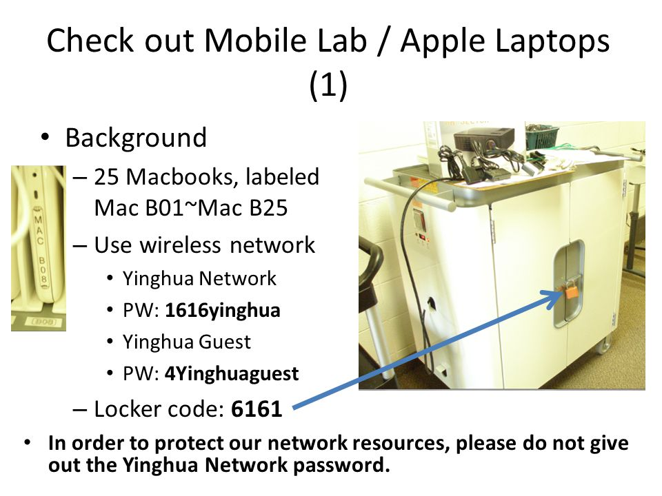 Check out Mobile Lab / Apple Laptops (1) Background – 25 Macbooks, labeled Mac B01~Mac B25 – Use wireless network Yinghua Network PW: 1616yinghua Yinghua Guest PW: 4Yinghuaguest – Locker code: 6161 In order to protect our network resources, please do not give out the Yinghua Network password.