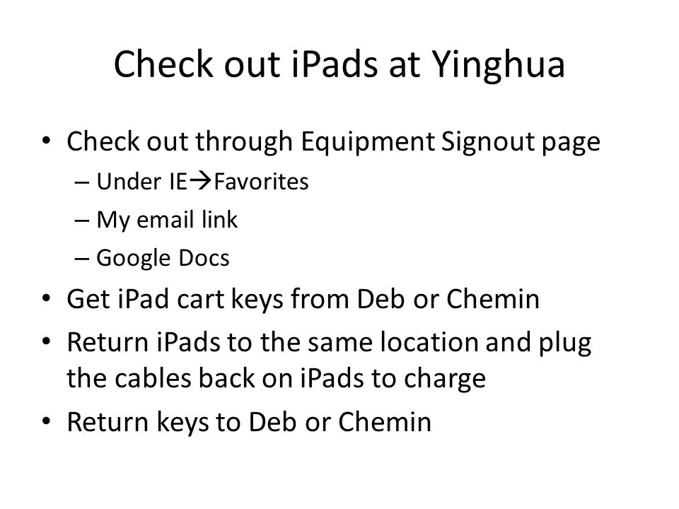 Check out iPads at Yinghua Check out through Equipment Signout page – Under IE  Favorites – My email link – Google Docs Get iPad cart keys from Deb or Chemin Return iPads to the same location and plug the cables back on iPads to charge Return keys to Deb or Chemin