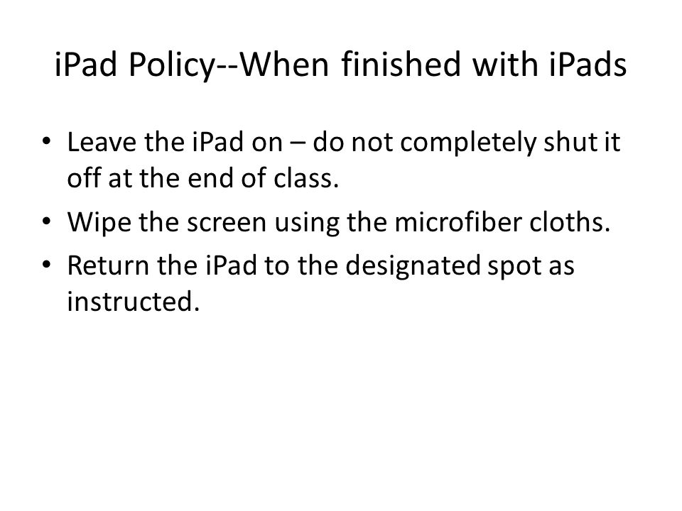 iPad Policy--When finished with iPads Leave the iPad on – do not completely shut it off at the end of class.