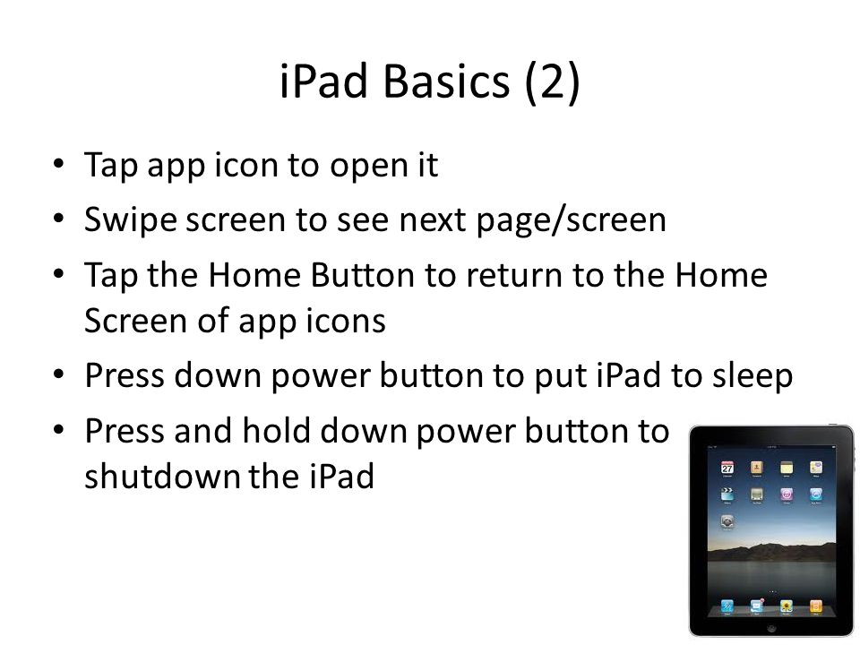 iPad Basics (2) Tap app icon to open it Swipe screen to see next page/screen Tap the Home Button to return to the Home Screen of app icons Press down power button to put iPad to sleep Press and hold down power button to shutdown the iPad