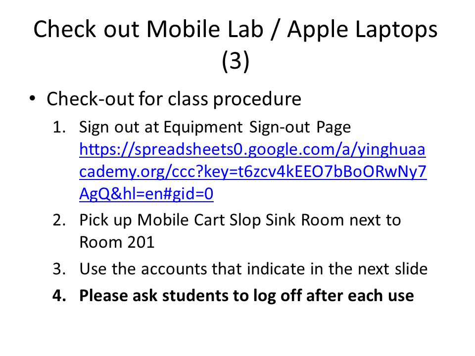 Check out Mobile Lab / Apple Laptops (3) Check-out for class procedure 1.Sign out at Equipment Sign-out Page https://spreadsheets0.google.com/a/yinghuaa cademy.org/ccc?key=t6zcv4kEEO7bBoORwNy7 AgQ&hl=en#gid=0 https://spreadsheets0.google.com/a/yinghuaa cademy.org/ccc?key=t6zcv4kEEO7bBoORwNy7 AgQ&hl=en#gid=0 2.Pick up Mobile Cart Slop Sink Room next to Room 201 3.Use the accounts that indicate in the next slide 4.Please ask students to log off after each use