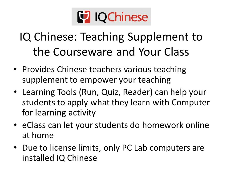 IQ Chinese: Teaching Supplement to the Courseware and Your Class Provides Chinese teachers various teaching supplement to empower your teaching Learning Tools (Run, Quiz, Reader) can help your students to apply what they learn with Computer for learning activity eClass can let your students do homework online at home Due to license limits, only PC Lab computers are installed IQ Chinese