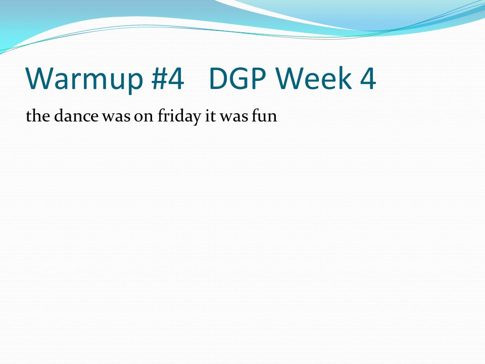 Warmup #4 DGP Week 4 the dance was on friday it was fun