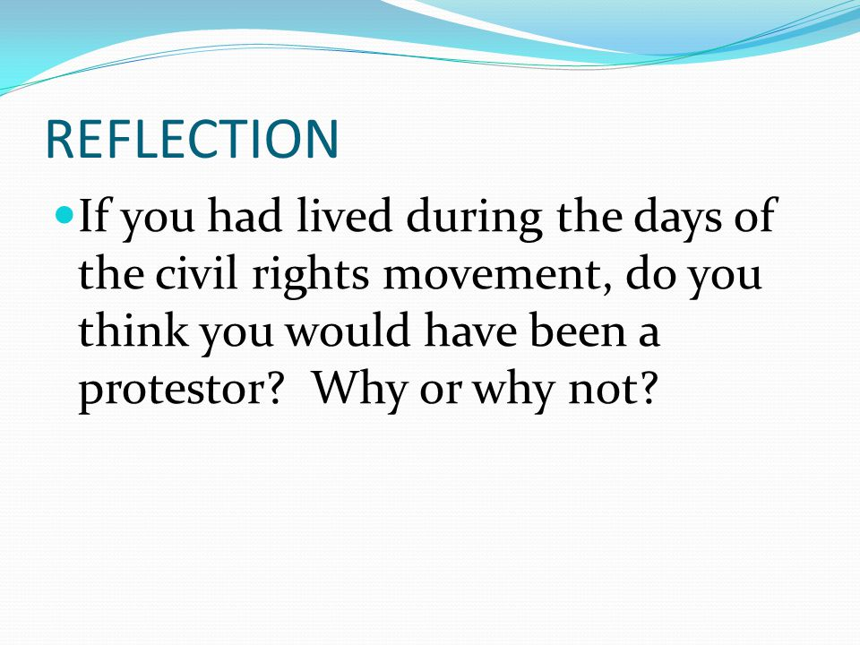 REFLECTION If you had lived during the days of the civil rights movement, do you think you would have been a protestor.