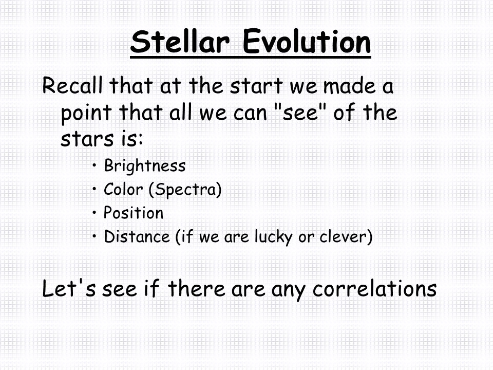 Stellar Evolution Recall that at the start we made a point that all we can see of the stars is: Brightness Color (Spectra) Position Distance (if we are lucky or clever) Let s see if there are any correlations