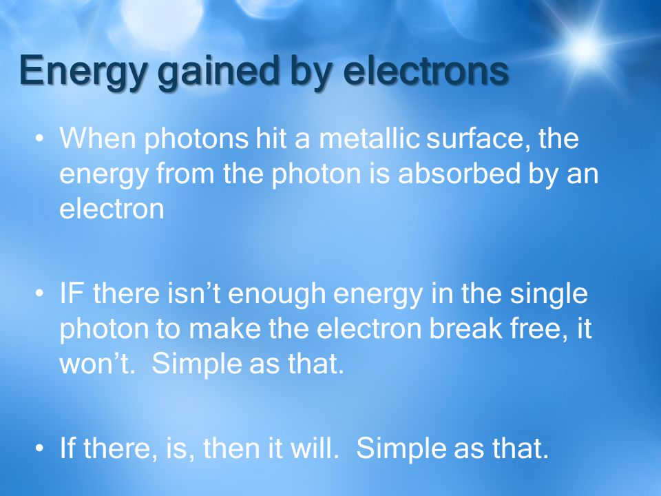 Energy gained by electrons When photons hit a metallic surface, the energy from the photon is absorbed by an electron IF there isn't enough energy in the single photon to make the electron break free, it won't.