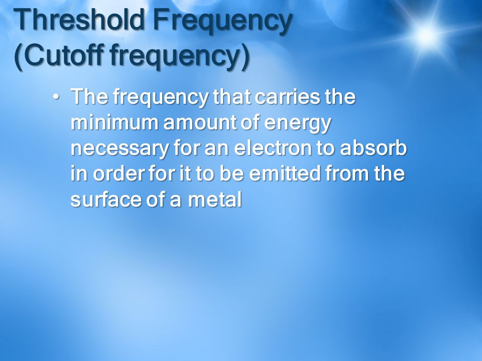 Threshold Frequency (Cutoff frequency) The frequency that carries the minimum amount of energy necessary for an electron to absorb in order for it to be emitted from the surface of a metalThe frequency that carries the minimum amount of energy necessary for an electron to absorb in order for it to be emitted from the surface of a metal