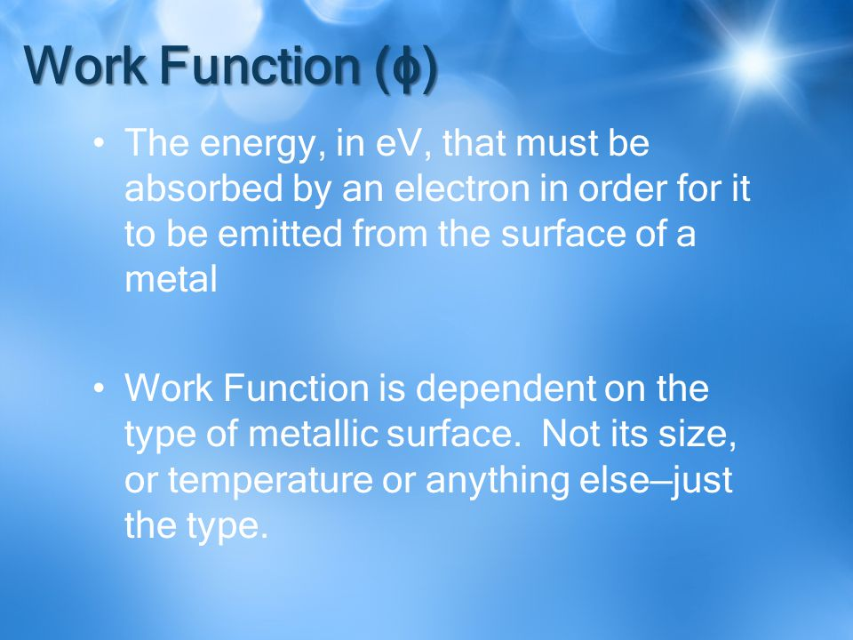 Work Function (ϕ) The energy, in eV, that must be absorbed by an electron in order for it to be emitted from the surface of a metal Work Function is dependent on the type of metallic surface.