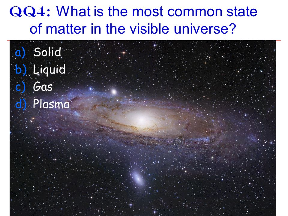 QQ4: What is the most common state of matter in the visible universe? Earth a)Solid b)Liquid c)Gas d)Plasma