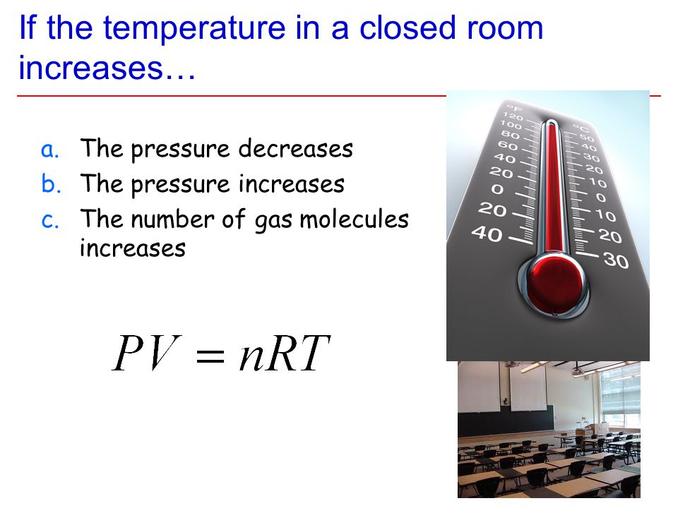 If the temperature in a closed room increases… a.The pressure decreases b.The pressure increases c.The number of gas molecules increases