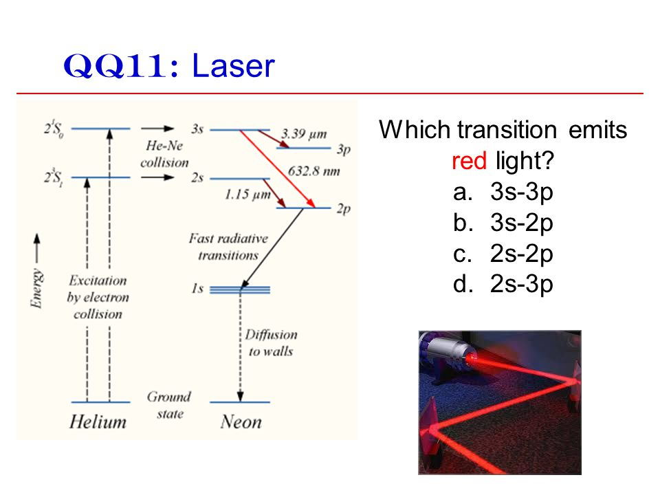 QQ11: Laser Which transition emits red light? a.3s-3p b.3s-2p c.2s-2p d.2s-3p