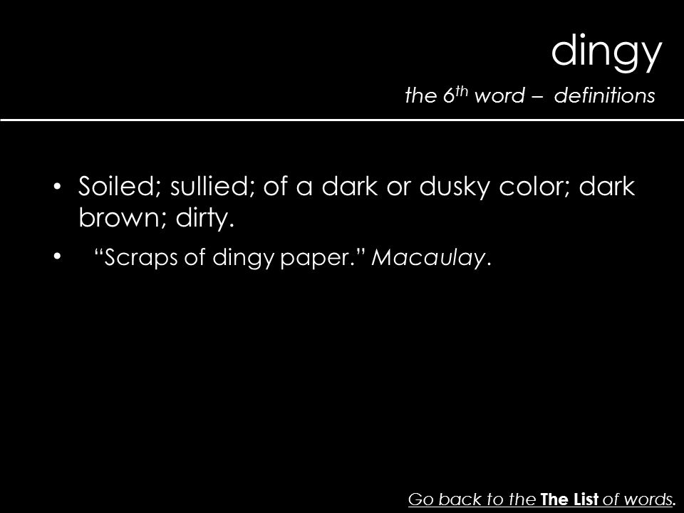 the 6 th word – definitions dingy Go back to the The List of wordsGo back to the The List of words. Soiled; sullied; of a dark or dusky color; dark br