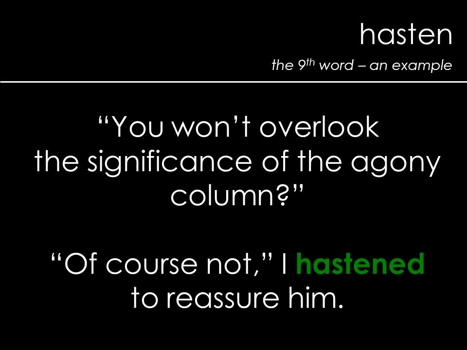 "the 9 th word – an example hasten ""You won't overlook the significance of the agony column?"" ""Of course not,"" I hastened to reassure him."