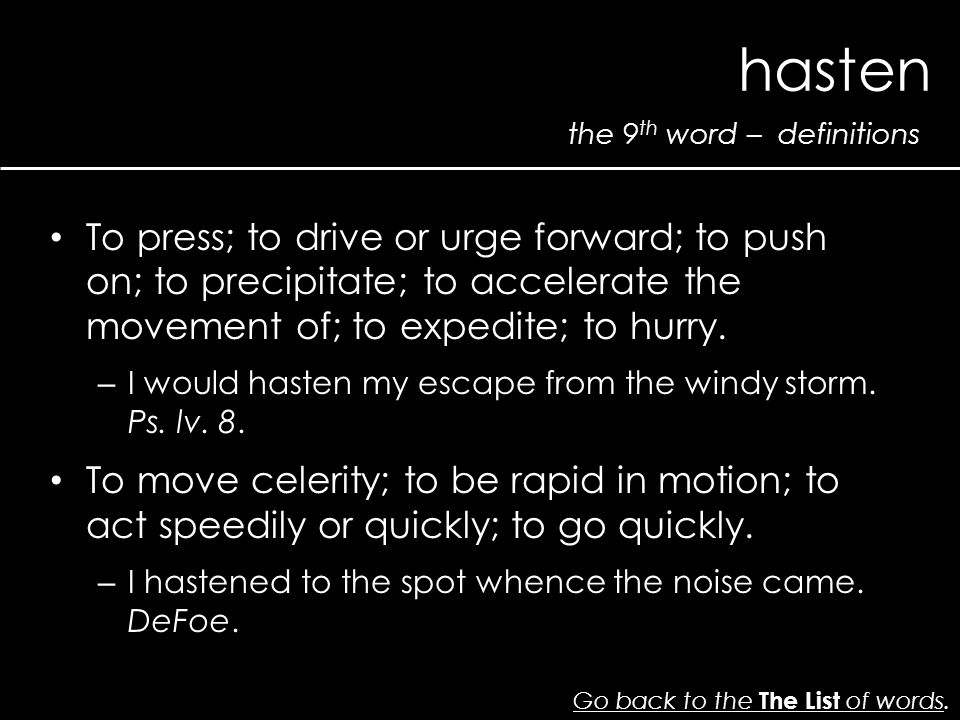 the 9 th word – definitions hasten Go back to the The List of wordsGo back to the The List of words. To press; to drive or urge forward; to push on; t