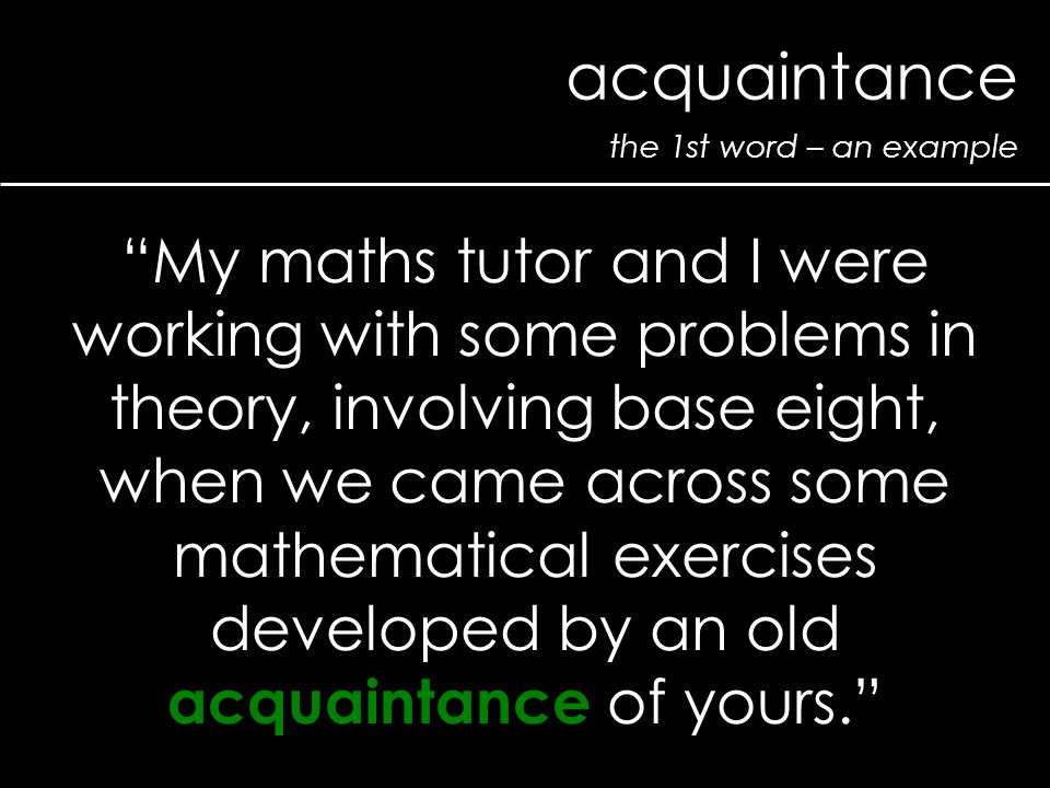 "the 1st word – an example acquaintance ""My maths tutor and I were working with some problems in theory, involving base eight, when we came across some"