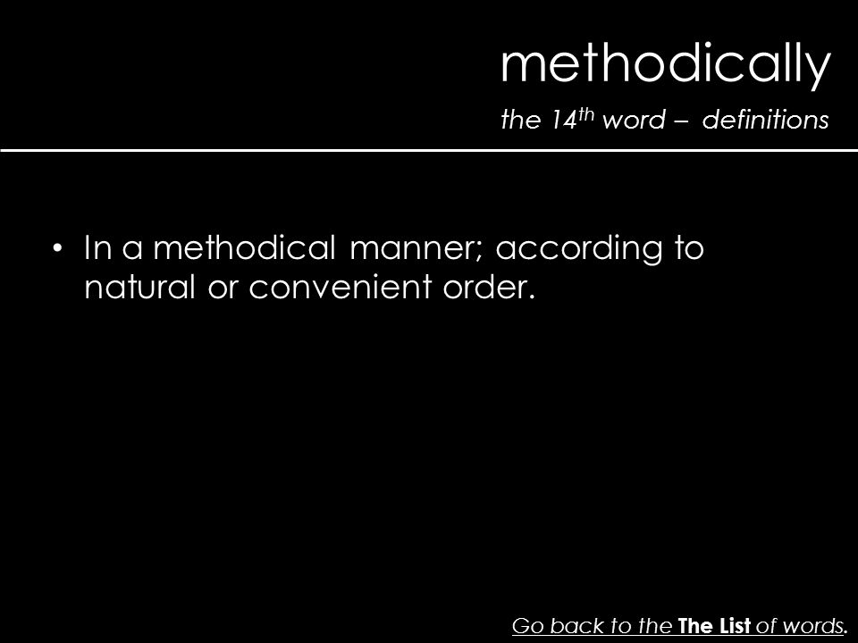 the 14 th word – definitions methodically Go back to the The List of wordsGo back to the The List of words. In a methodical manner; according to natur