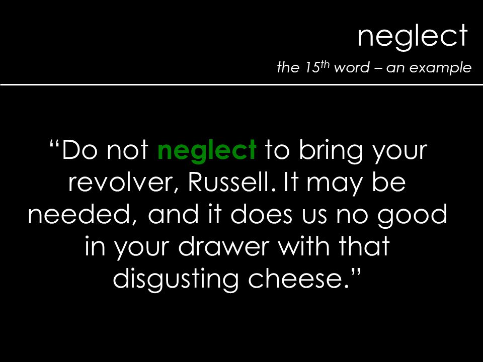 "the 15 th word – an example neglect ""Do not neglect to bring your revolver, Russell. It may be needed, and it does us no good in your drawer with that"
