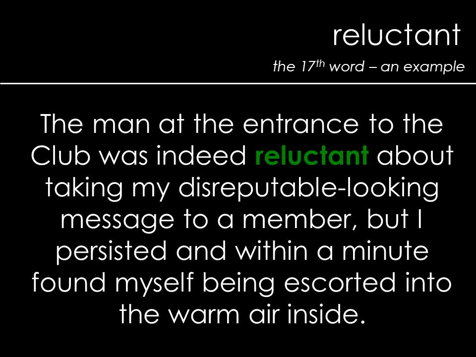 the 17 th word – an example reluctant The man at the entrance to the Club was indeed reluctant about taking my disreputable-looking message to a membe